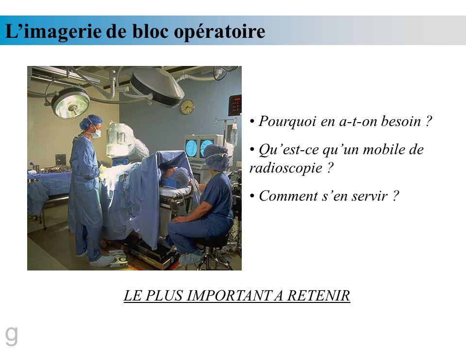 Limagerie de bloc opératoire Pourquoi en a-t-on besoin ? Quest-ce quun mobile de radioscopie ? Comment sen servir ? LE PLUS IMPORTANT A RETENIR g