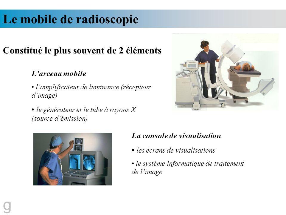 Le mobile de radioscopie Constitué le plus souvent de 2 éléments Larceau mobile lamplificateur de luminance (récepteur dimage) le générateur et le tub