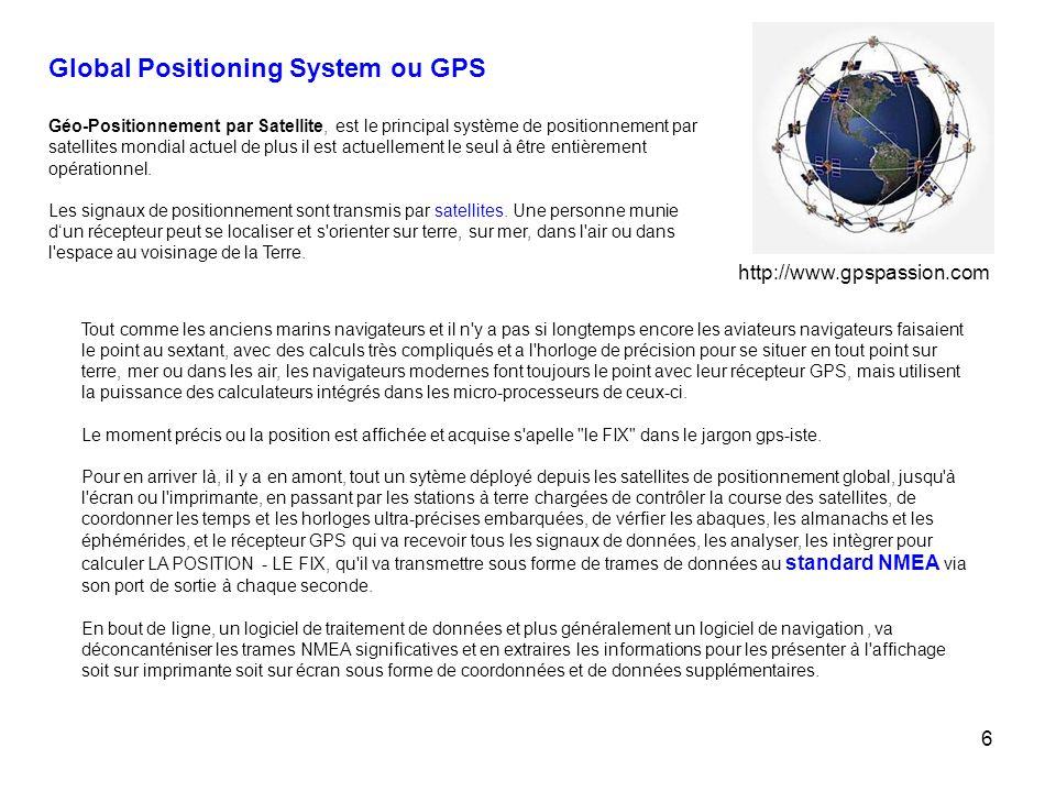 6 Global Positioning System ou GPS Géo-Positionnement par Satellite, est le principal système de positionnement par satellites mondial actuel de plus il est actuellement le seul à être entièrement opérationnel.