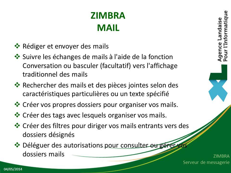 ZIMBRA Serveur de messagerie ZIMBRA MAIL Rédiger et envoyer des mails Suivre les échanges de mails à l aide de la fonction Conversation ou basculer (facultatif) vers l affichage traditionnel des mails Rechercher des mails et des pièces jointes selon des caractéristiques particulières ou un texte spécifié Créer vos propres dossiers pour organiser vos mails.