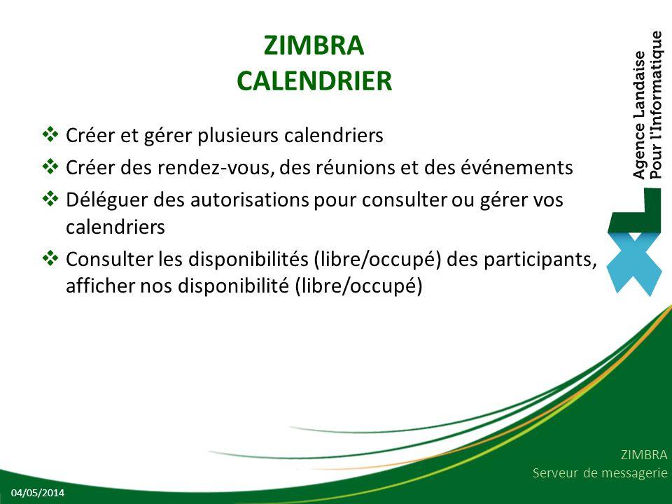 ZIMBRA Serveur de messagerie ZIMBRA CALENDRIER Créer et gérer plusieurs calendriers Créer des rendez-vous, des réunions et des événements Déléguer des autorisations pour consulter ou gérer vos calendriers Consulter les disponibilités (libre/occupé) des participants, afficher nos disponibilité (libre/occupé) 04/05/2014