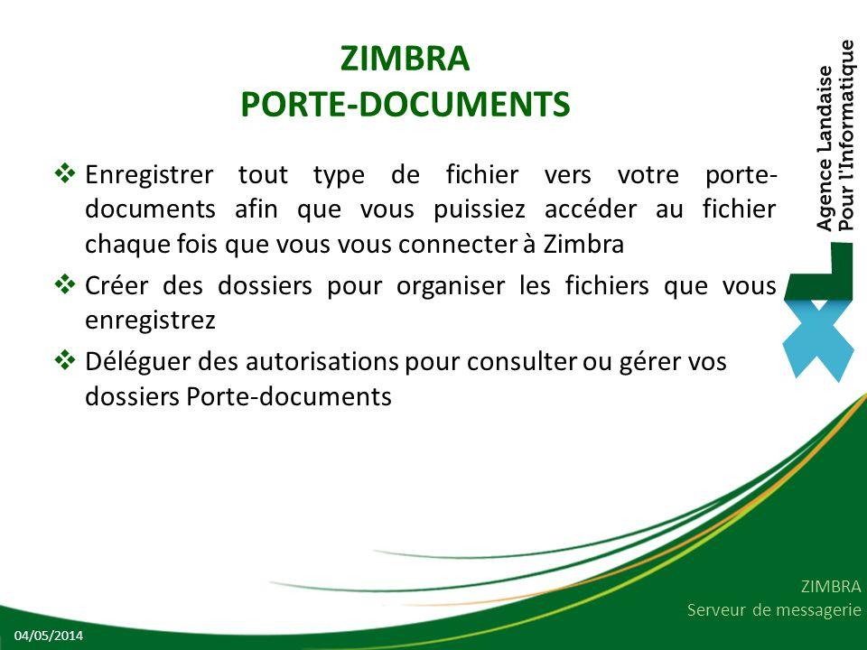 ZIMBRA Serveur de messagerie ZIMBRA PORTE-DOCUMENTS Enregistrer tout type de fichier vers votre porte- documents afin que vous puissiez accéder au fichier chaque fois que vous vous connecter à Zimbra Créer des dossiers pour organiser les fichiers que vous enregistrez Déléguer des autorisations pour consulter ou gérer vos dossiers Porte-documents 04/05/2014