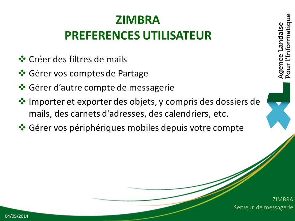 ZIMBRA Serveur de messagerie ZIMBRA PREFERENCES UTILISATEUR Créer des filtres de mails Gérer vos comptes de Partage Gérer dautre compte de messagerie Importer et exporter des objets, y compris des dossiers de mails, des carnets d adresses, des calendriers, etc.