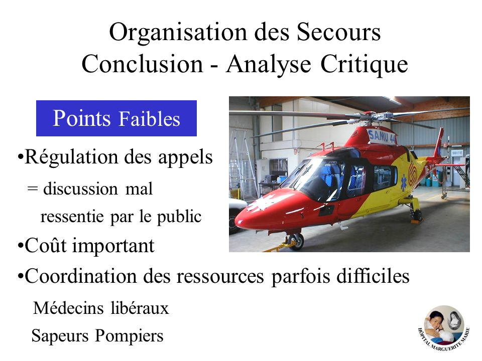 Organisation des Secours Conclusion - Analyse Critique Points Faibles Régulation des appels = discussion mal ressentie par le public Coût important Co