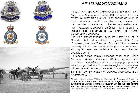 Air Transport Command Le RAF Air Transport Command, qui a pris la suite du RAF Ferry Command en mars 1943, contrôle tous les avions de transport de la RAF.