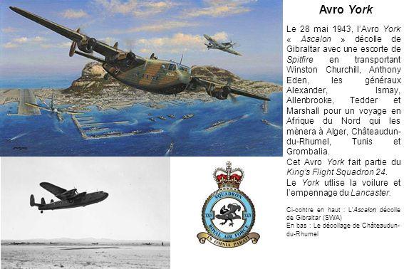 Le 28 mai 1943, lAvro York « Ascalon » décolle de Gibraltar avec une escorte de Spitfire en transportant Winston Churchill, Anthony Eden, les généraux Alexander, Ismay, Allenbrooke, Tedder et Marshall pour un voyage en Afrique du Nord qui les mènera à Alger, Châteaudun- du-Rhumel, Tunis et Grombalia.