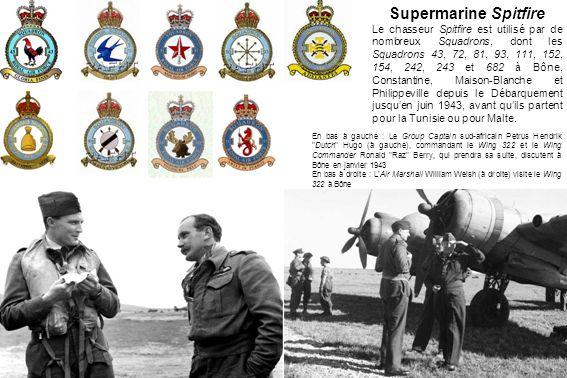 Supermarine Spitfire Le chasseur Spitfire est utilisé par de nombreux Squadrons, dont les Squadrons 43, 72, 81, 93, 111, 152, 154, 242, 243 et 682 à Bône, Constantine, Maison-Blanche et Philippeville depuis le Débarquement jusquen juin 1943, avant quils partent pour la Tunisie ou pour Malte.