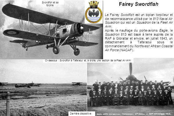 Fairey Swordfish Le Fairey Swodfish est un biplan torpilleur et de reconnaissance utilisé par le 813 Naval Air Squadron qui est un Squadron de la Fleet Air Arm.