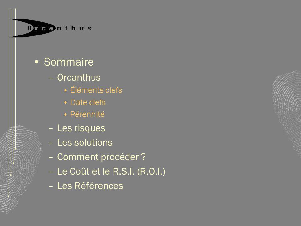 Sommaire –Orcanthus Éléments clefs Date clefs Pérennité –Les risques –Les solutions –Comment procéder ? –Le Coût et le R.S.I. (R.O.I.) –Les Références