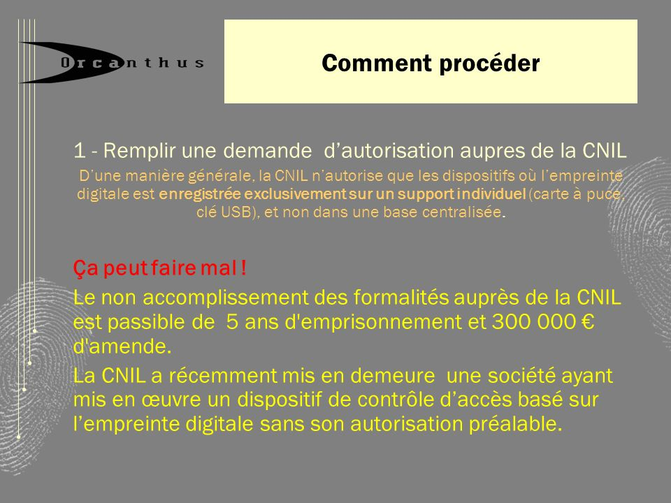 Comment procéder 1 - Remplir une demande dautorisation aupres de la CNIL Dune manière générale, la CNIL nautorise que les dispositifs où lempreinte di