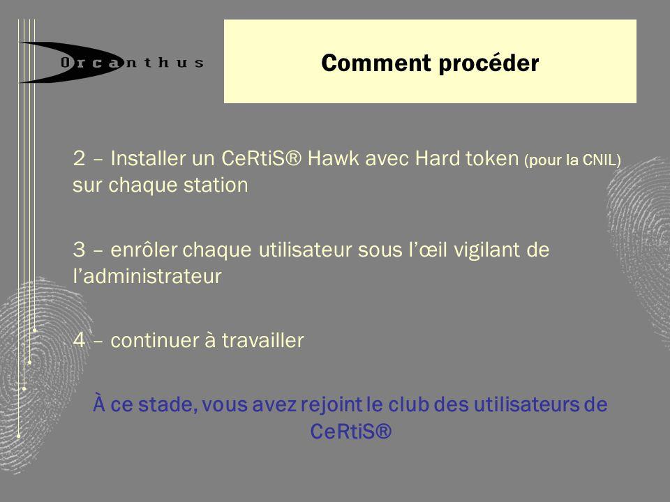 Comment procéder 2 – Installer un CeRtiS® Hawk avec Hard token (pour la CNIL) sur chaque station 3 – enrôler chaque utilisateur sous lœil vigilant de ladministrateur 4 – continuer à travailler À ce stade, vous avez rejoint le club des utilisateurs de CeRtiS®