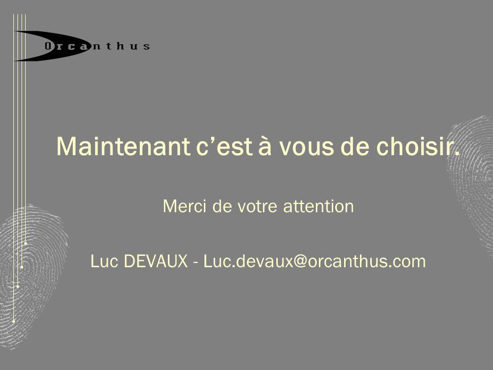 Maintenant cest à vous de choisir. Merci de votre attention Luc DEVAUX - Luc.devaux@orcanthus.com