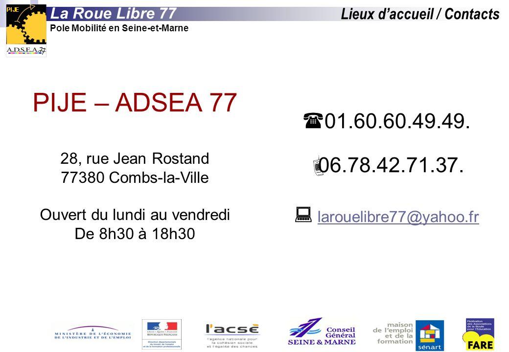 Lieux daccueil / Contacts PIJE – ADSEA 77 28, rue Jean Rostand 77380 Combs-la-Ville Ouvert du lundi au vendredi De 8h30 à 18h30 La Roue Libre 77 Pole Mobilité en Seine-et-Marne 01.60.60.49.49.