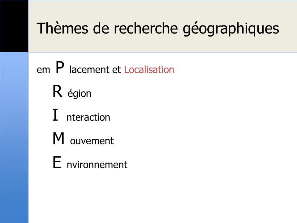 Thèmes de recherche géographiques em P lacement et Localisation R égion I nteraction M ouvement E nvironnement