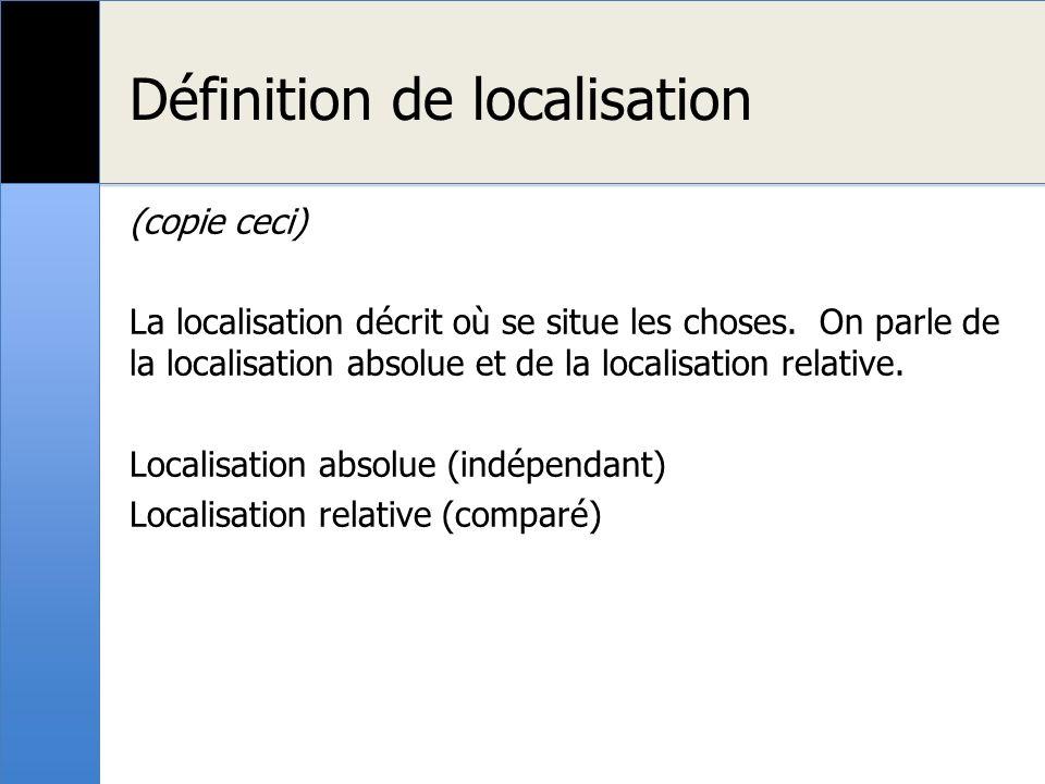 Définition de localisation (copie ceci) La localisation décrit où se situe les choses. On parle de la localisation absolue et de la localisation relat