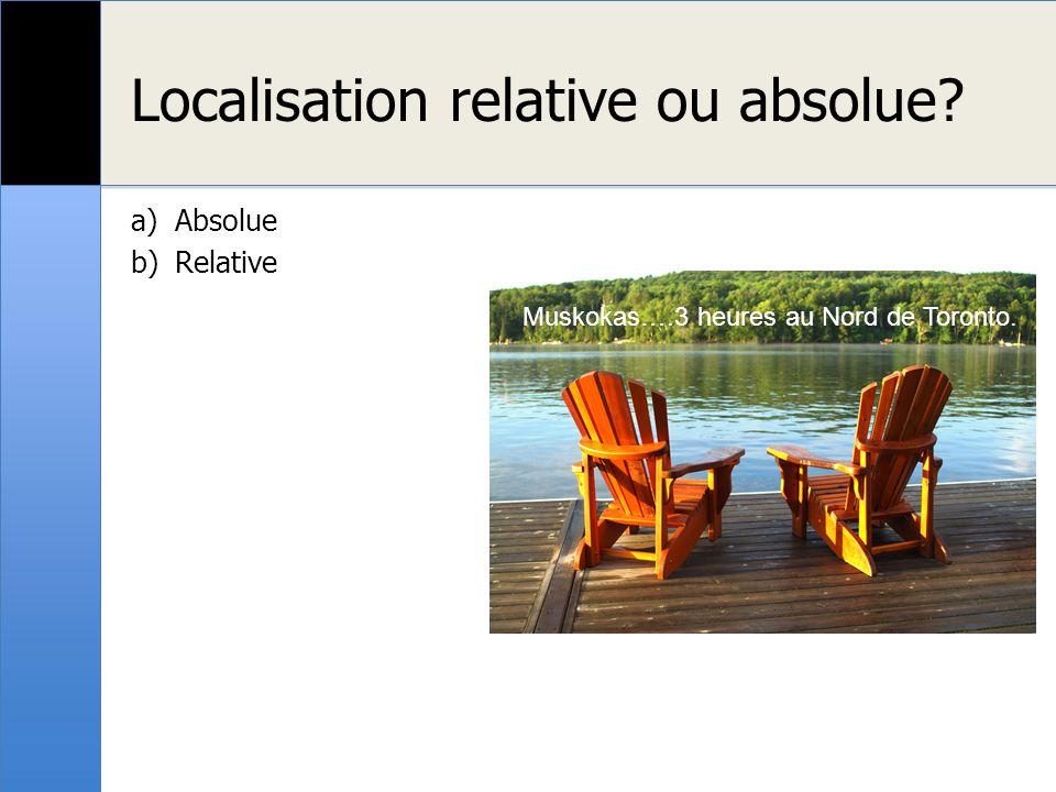 Localisation relative ou absolue? a)Absolue b)Relative Muskokas….3 heures au Nord de Toronto.