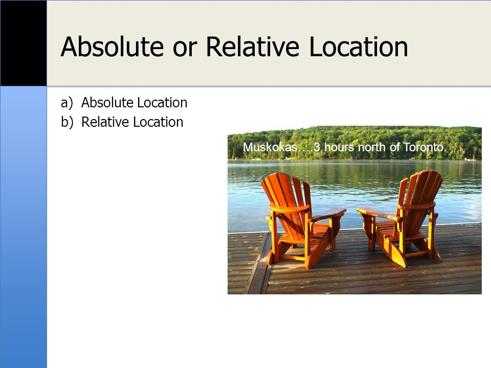 Absolute or Relative Location a)Absolute Location b)Relative Location Muskokas….3 hours north of Toronto.