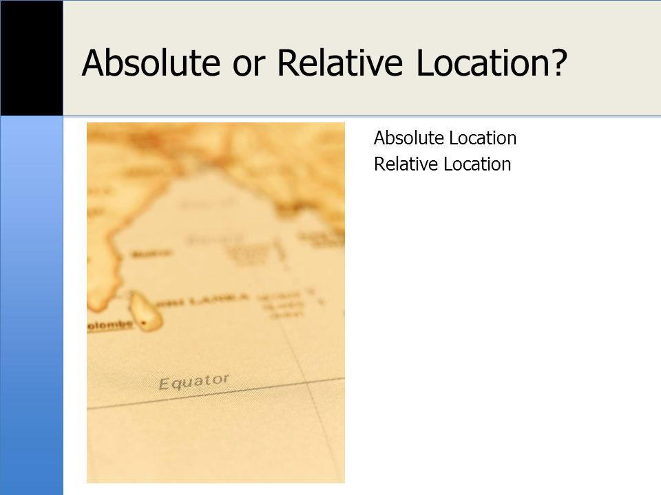Location Explained Absolute location uses latitude and longitude (a global location) or a street address (local location).