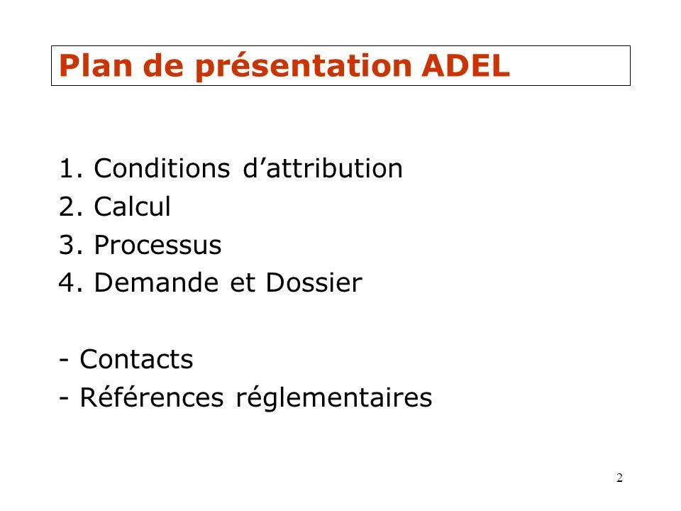2 Plan de présentation ADEL 1. Conditions dattribution 2. Calcul 3. Processus 4. Demande et Dossier - Contacts - Références réglementaires