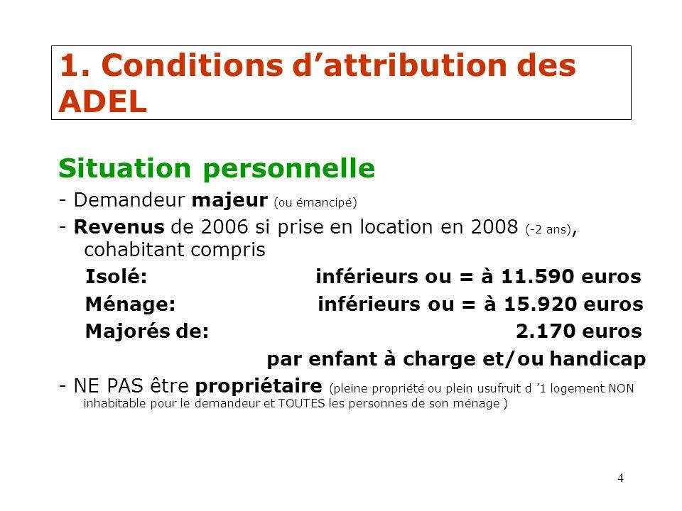 4 1. Conditions dattribution des ADEL Situation personnelle - Demandeur majeur (ou émancipé) - Revenus de 2006 si prise en location en 2008 (-2 ans),