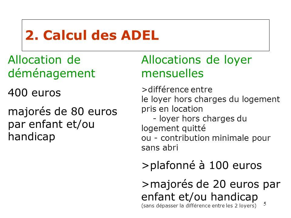 5 2. Calcul des ADEL Allocation de déménagement 400 euros majorés de 80 euros par enfant et/ou handicap Allocations de loyer mensuelles >différence en