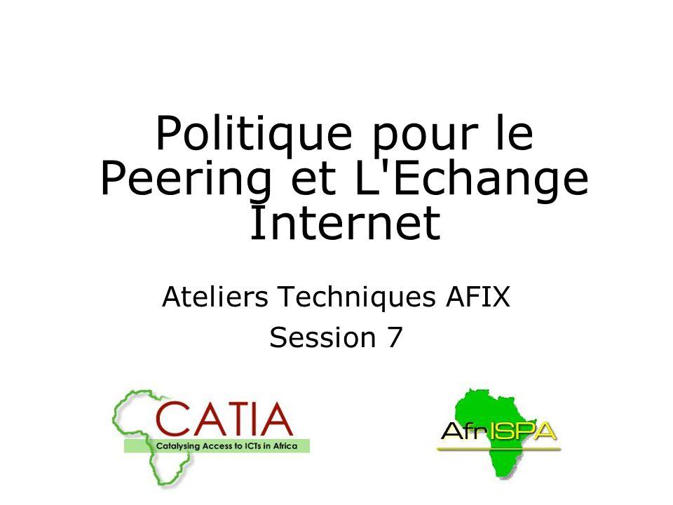 Politique pour le Peering et L Echange Internet Ateliers Techniques AFIX Session 7