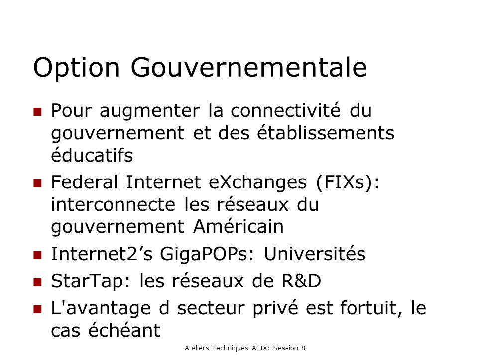 Ateliers Techniques AFIX: Session 8 Option Gouvernementale Pour augmenter la connectivité du gouvernement et des établissements éducatifs Federal Internet eXchanges (FIXs): interconnecte les réseaux du gouvernement Américain Internet2s GigaPOPs: Universités StarTap: les réseaux de R&D L avantage d secteur privé est fortuit, le cas échéant