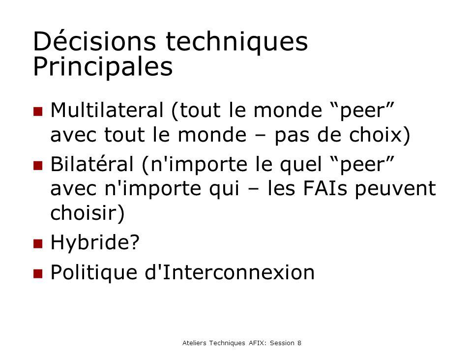Ateliers Techniques AFIX: Session 8 Décisions techniques Principales Multilateral (tout le monde peer avec tout le monde – pas de choix) Bilatéral (n importe le quel peer avec n importe qui – les FAIs peuvent choisir) Hybride.