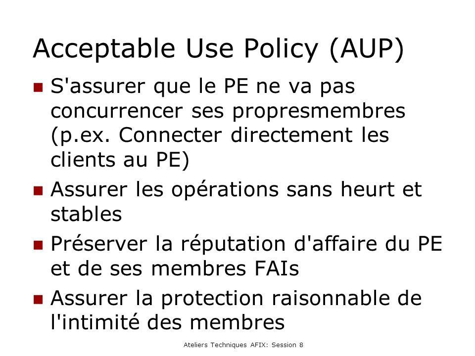 Ateliers Techniques AFIX: Session 8 Acceptable Use Policy (AUP) S assurer que le PE ne va pas concurrencer ses propresmembres (p.ex.