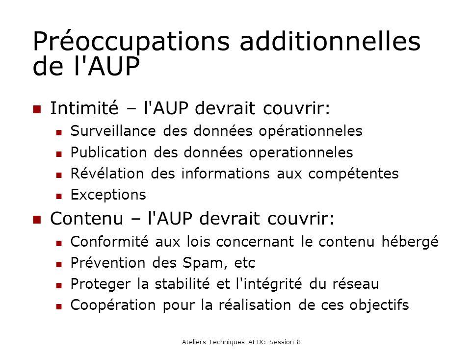 Ateliers Techniques AFIX: Session 8 Préoccupations additionnelles de l AUP Intimité – l AUP devrait couvrir: Surveillance des données opérationneles Publication des données operationneles Révélation des informations aux compétentes Exceptions Contenu – l AUP devrait couvrir: Conformité aux lois concernant le contenu hébergé Prévention des Spam, etc Proteger la stabilité et l intégrité du réseau Coopération pour la réalisation de ces objectifs