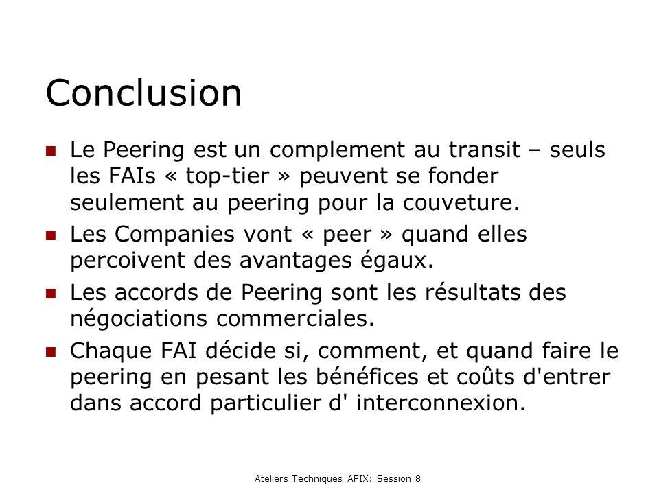 Ateliers Techniques AFIX: Session 8 Conclusion Le Peering est un complement au transit – seuls les FAIs « top-tier » peuvent se fonder seulement au peering pour la couveture.