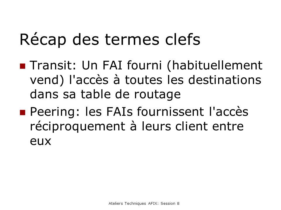 Ateliers Techniques AFIX: Session 8 Récap des termes clefs Transit: Un FAI fourni (habituellement vend) l accès à toutes les destinations dans sa table de routage Peering: les FAIs fournissent l accès réciproquement à leurs client entre eux