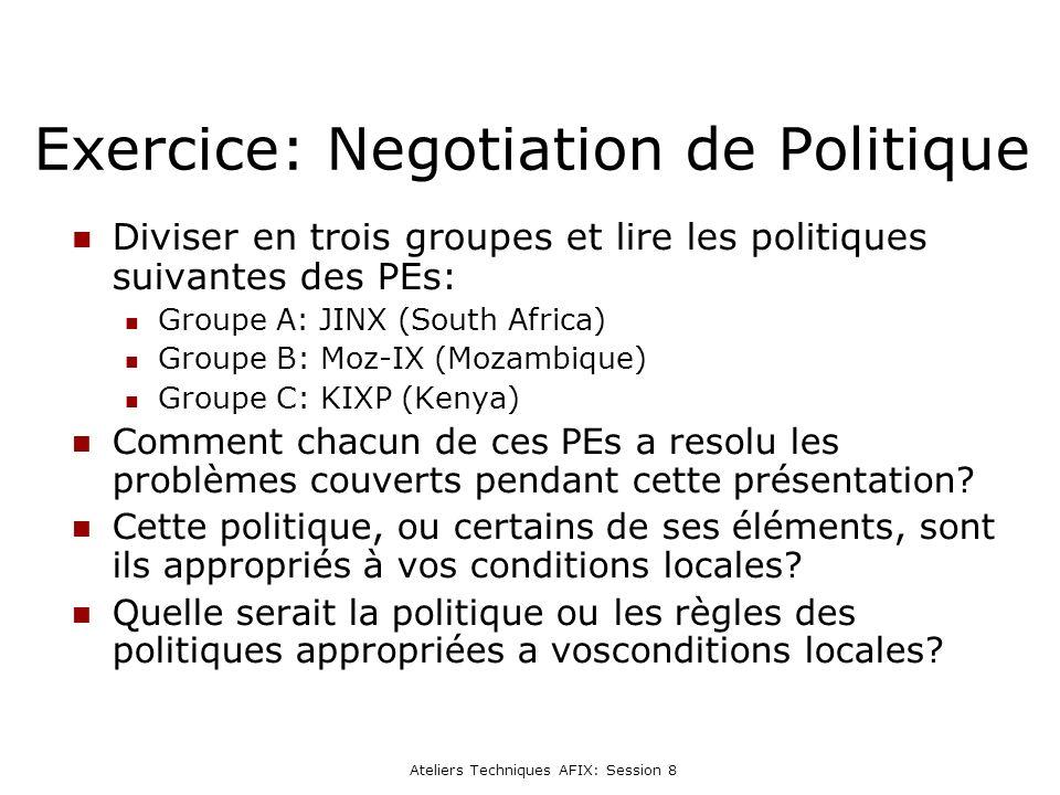 Ateliers Techniques AFIX: Session 8 Exercice: Negotiation de Politique Diviser en trois groupes et lire les politiques suivantes des PEs: Groupe A: JINX (South Africa) Groupe B: Moz-IX (Mozambique) Groupe C: KIXP (Kenya) Comment chacun de ces PEs a resolu les problèmes couverts pendant cette présentation.