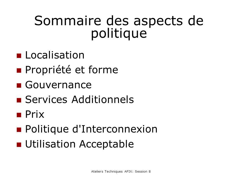 Ateliers Techniques AFIX: Session 8 Sommaire des aspects de politique Localisation Propriété et forme Gouvernance Services Additionnels Prix Politique d Interconnexion Utilisation Acceptable