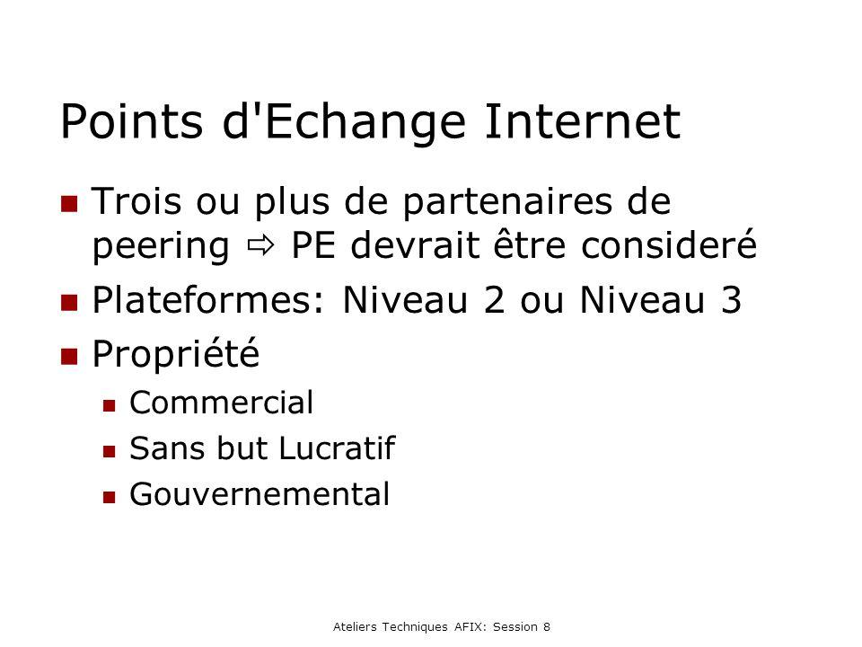 Ateliers Techniques AFIX: Session 8 Points d Echange Internet Trois ou plus de partenaires de peering PE devrait être consideré Plateformes: Niveau 2 ou Niveau 3 Propriété Commercial Sans but Lucratif Gouvernemental