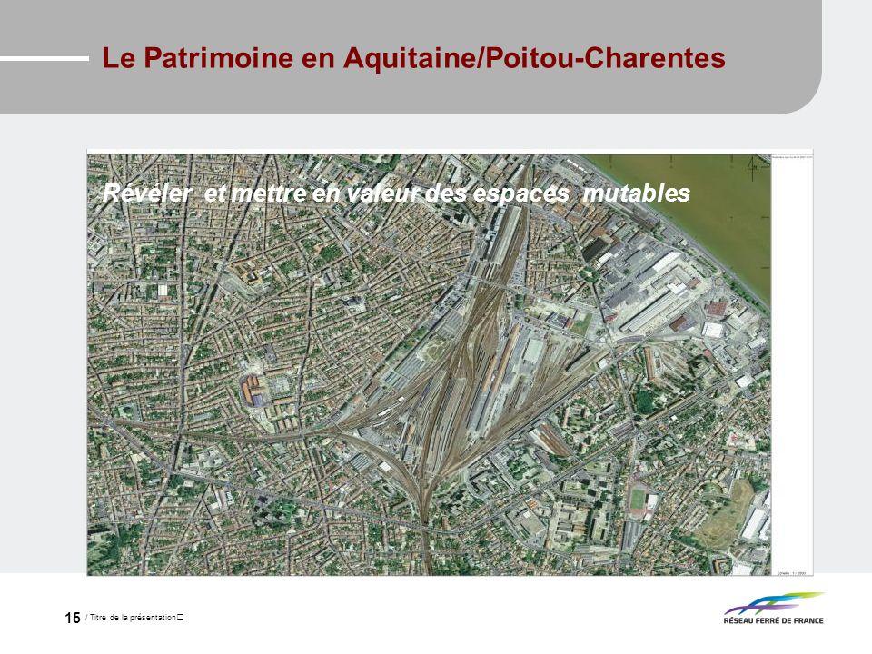 / Titre de la présentation 15 Le Patrimoine en Aquitaine/Poitou-Charentes Révéler et mettre en valeur des espaces mutables