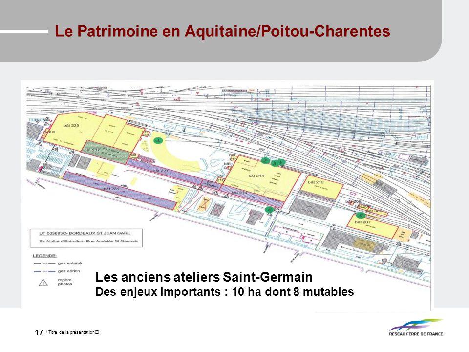 / Titre de la présentation 17 Le Patrimoine en Aquitaine/Poitou-Charentes Les anciens ateliers Saint-Germain Des enjeux importants : 10 ha dont 8 muta