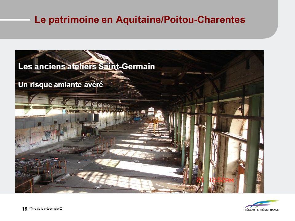 / Titre de la présentation 18 Le patrimoine en Aquitaine/Poitou-Charentes Les anciens ateliers Saint-Germain Un risque amiante avéré