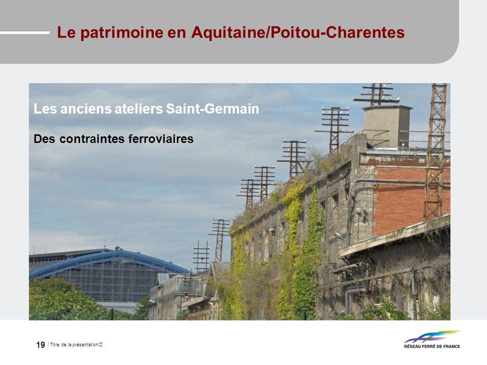 / Titre de la présentation 19 Le patrimoine en Aquitaine/Poitou-Charentes Les anciens ateliers Saint-Germain 10 hectares dont 8 considérés comme mutab