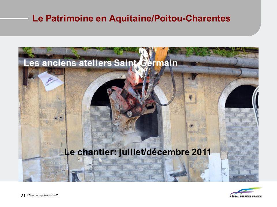 / Titre de la présentation 21 Le Patrimoine en Aquitaine/Poitou-Charentes Le chantier: juillet/décembre 2011 Les anciens ateliers Saint-Germain