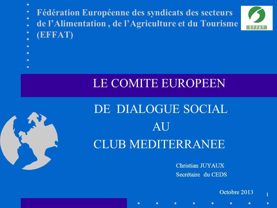 Fédération Européenne des syndicats des secteurs de lAlimentation, de lAgriculture et du Tourisme (EFFAT) LE COMITE EUROPEEN DE DIALOGUE SOCIAL AU CLUB MEDITERRANEE Christian JUYAUX Secrétaire du CEDS Octobre 2013 1