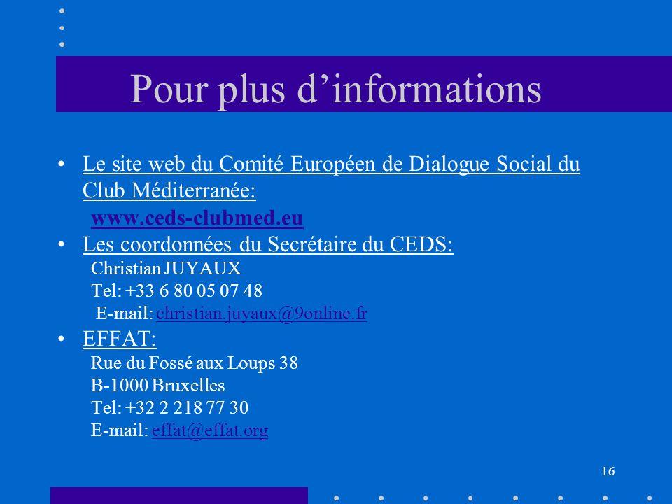 Pour plus dinformations Le site web du Comité Européen de Dialogue Social du Club Méditerranée: www.ceds-clubmed.eu Les coordonnées du Secrétaire du CEDS: Christian JUYAUX Tel: +33 6 80 05 07 48 E-mail: christian.juyaux@9online.frchristian.juyaux@9online.fr EFFAT: Rue du Fossé aux Loups 38 B-1000 Bruxelles Tel: +32 2 218 77 30 E-mail: effat@effat.orgeffat@effat.org 16