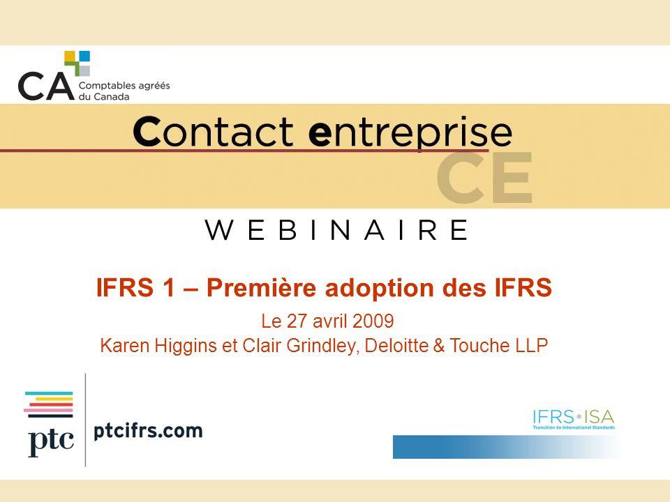 Ordre du jour – IFRS 1 : Première adoption La transition au Canada IFRS 1 – Aperçu IFRS 1 – Décisions clés –Les choix à faire, leurs incidences et leur application en pratique IFRS 1 – Points à considérer pour les préparateurs détats financiers canadiens Prochaines étapes et ressources Questions.