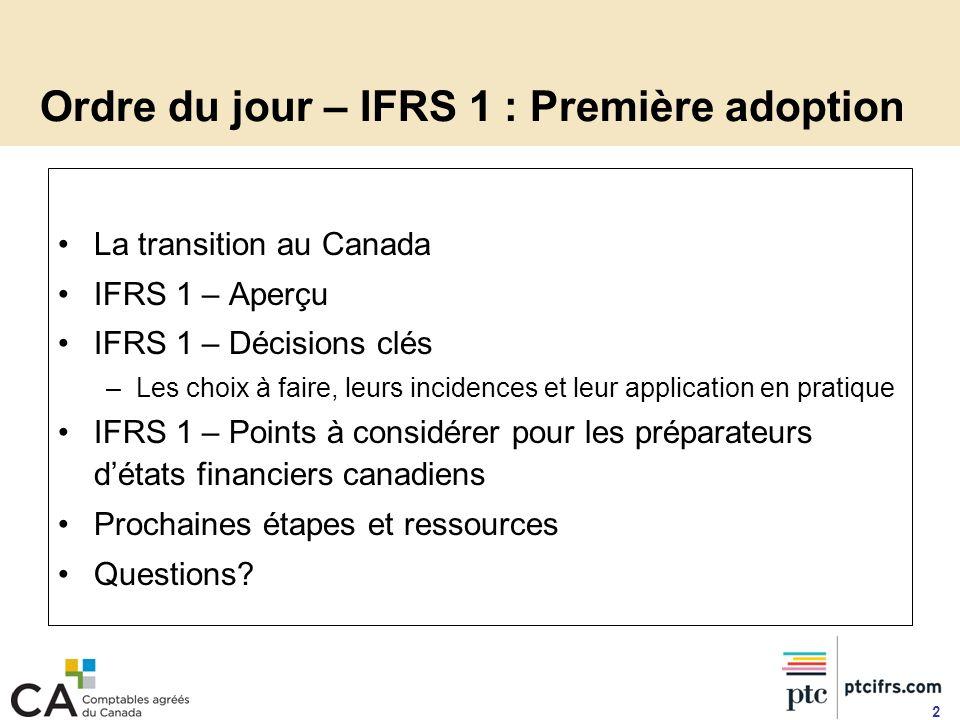 Ordre du jour – IFRS 1 : Première adoption La transition au Canada IFRS 1 – Aperçu IFRS 1 – Décisions clés –Les choix à faire, leurs incidences et leu
