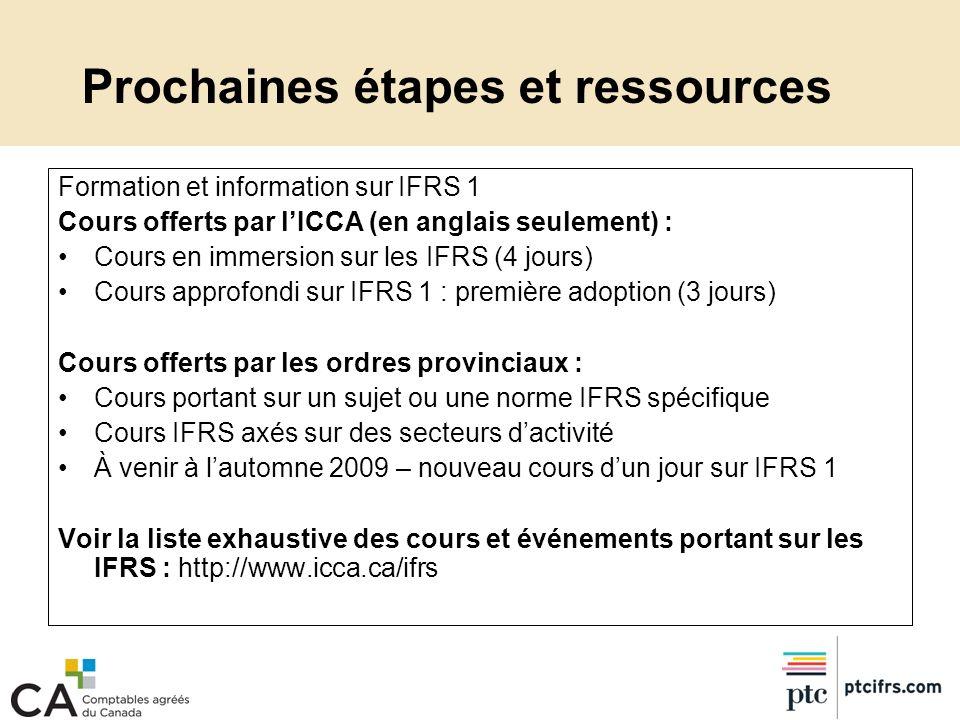 Prochaines étapes et ressources Formation et information sur IFRS 1 Cours offerts par lICCA (en anglais seulement) : Cours en immersion sur les IFRS (
