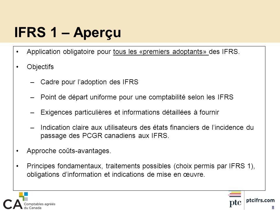 8 Application obligatoire pour tous les «premiers adoptants» des IFRS. Objectifs –Cadre pour ladoption des IFRS –Point de départ uniforme pour une com
