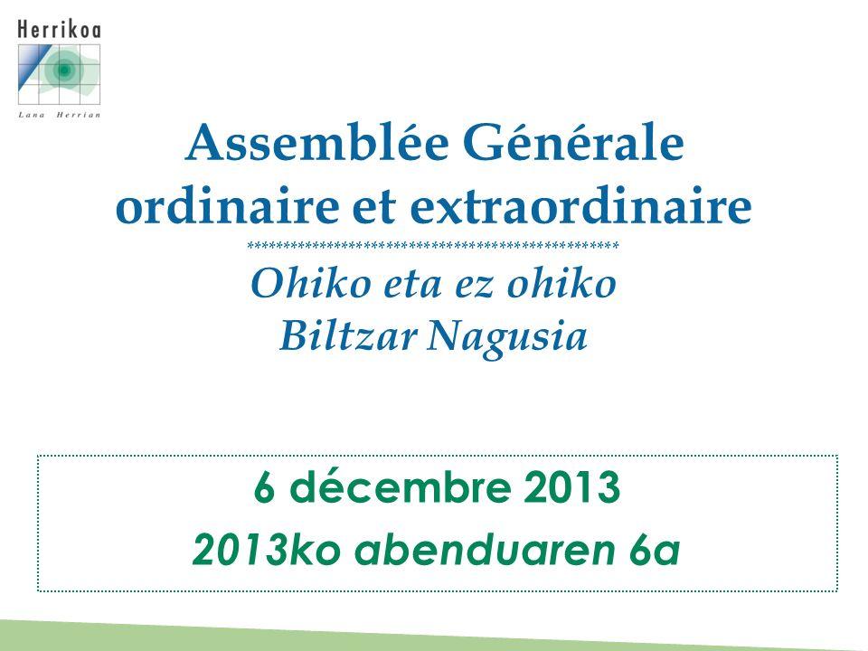 Assemblée Générale ordinaire et extraordinaire ************************************************** Ohiko eta ez ohiko Biltzar Nagusia 6 décembre 2013 2