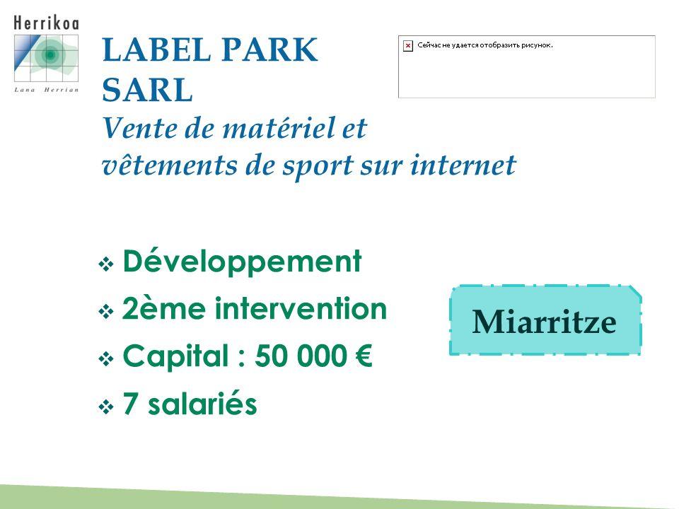 Développement 2ème intervention Capital : 50 000 7 salariés LABEL PARK SARL Vente de matériel et vêtements de sport sur internet Miarritze