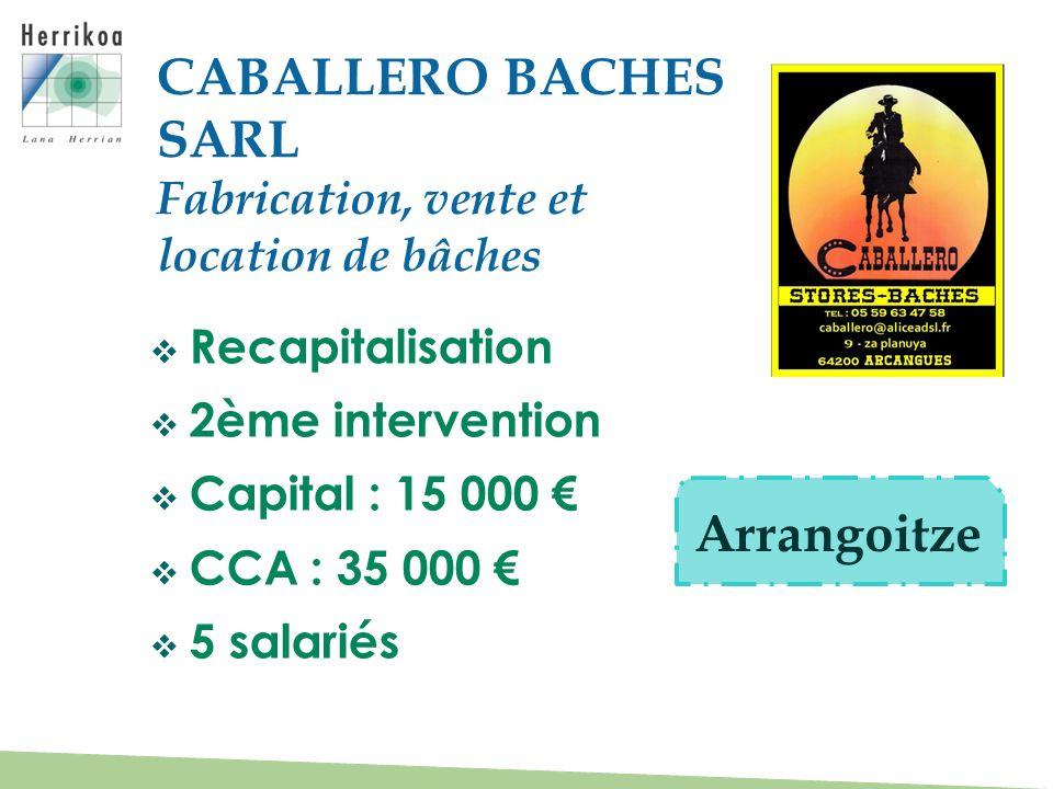 Recapitalisation 2ème intervention Capital : 15 000 CCA : 35 000 5 salariés CABALLERO BACHES SARL Fabrication, vente et location de bâches Arrangoitze