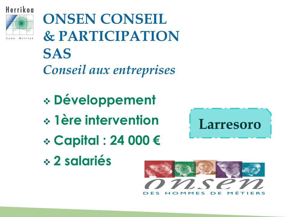 Développement 1ère intervention Capital : 24 000 2 salariés ONSEN CONSEIL & PARTICIPATION SAS Conseil aux entreprises Larresoro